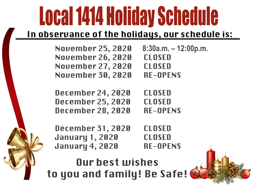 Local 1414 Holiday Schedule  In observance of the holidays, our schedule is:  November 25, 2020 8:30a.m. - 12:00p.m. November 26, 2020 CLOSED November 27, 2020 CLOSED November 30, 2020 RE-OPENS  December 24, 2020 CLOSED December 25, 2020 CLOSED December 28, 2020 RE-OPENS  December 31, 2020 CLOSED January 1, 2020 CLOSED January 4, 2020 RE-OPENS